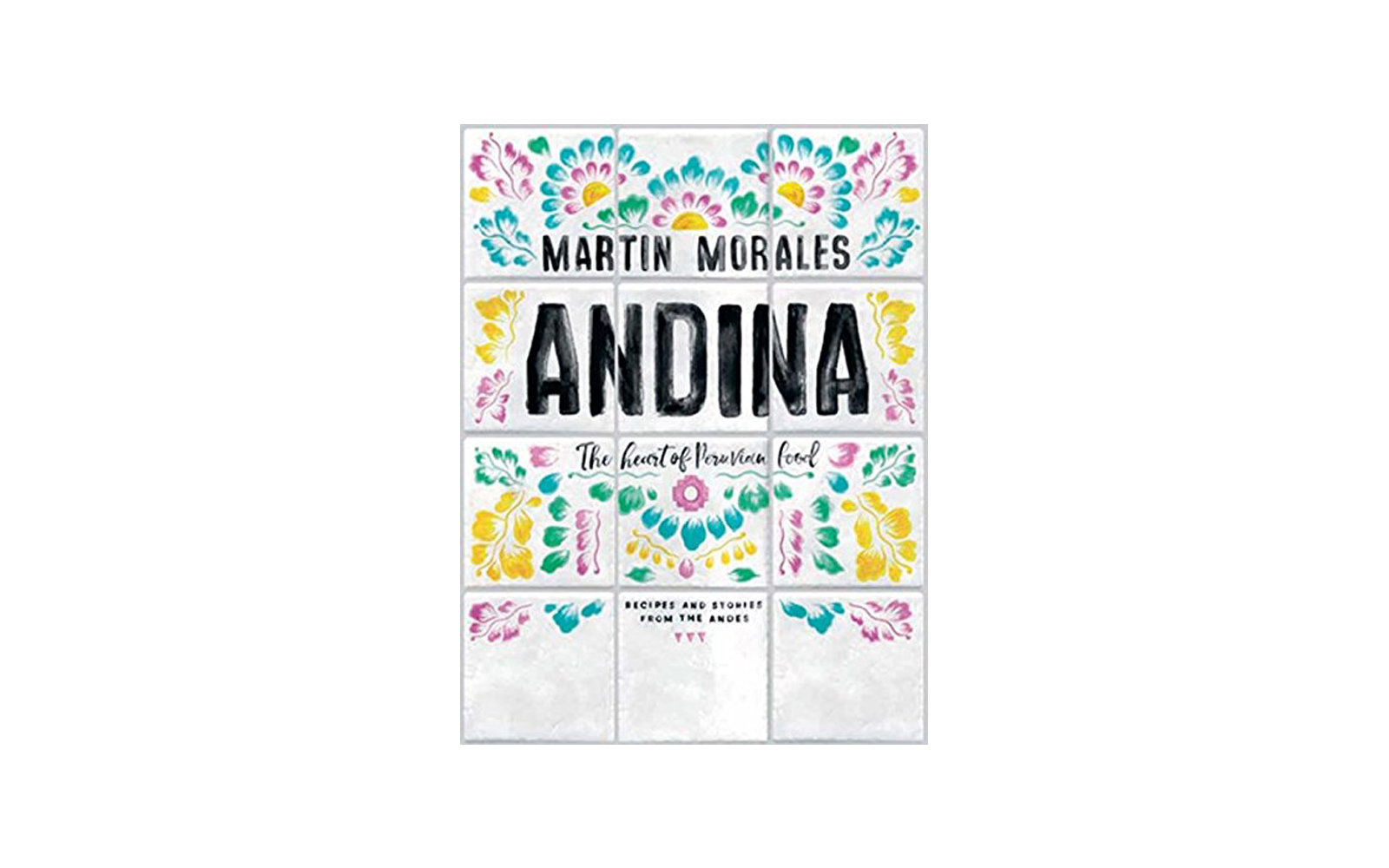 Andina, The Heart of Peruvian Food, by Martin Morales