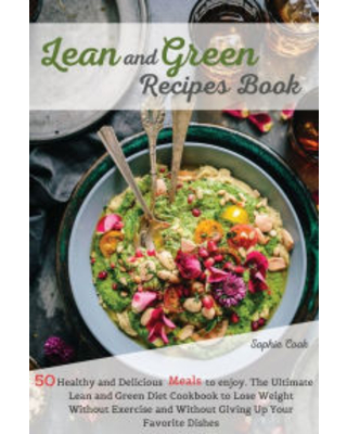 Lean and Green Recipes Book: 50 Healthy and Delicious Meals to Enjoy. The Ultimate Lean and Green Diet Cookbook to Lose Weight Without Exercise and Wi