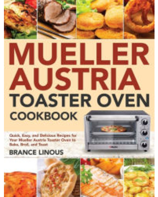 Mueller Austria Toaster Oven Cookbook Quick Easy and Delicious Recipes for Your Mueller Austria Toaster Oven to Bake Broil and Toast Brance Linou - jade colo