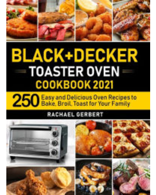 +Decker Toaster Oven Cookbook 2021 250 Easy and Delicious Oven Recipes to Bake Broil Toast for Your Family Rachael Gerbert Author - home kitchen press