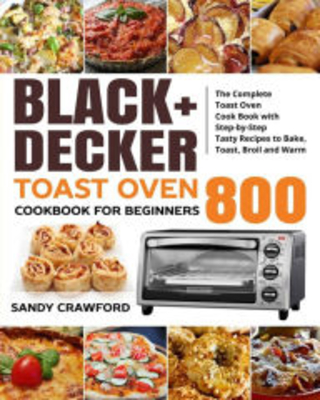 +DECKER Toast Oven Cookbook for Beginners 800 The Complete Toast Oven Cook Book with Step by Step Tasty Recipes to Bake Toast Broil and Warm S - daniel wilson