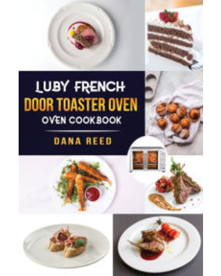 Luby French Door Toaster Oven Cookbook Easy Delicious Affordable and Simple Recipes to Bake Toast Broil which anyone can cook Dana Reed Author - antonio forcella