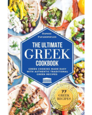 The Ultimate Greek Cookbook: Greek Cooking Made Easy with Authentic Traditional Greek Recipes Daphne Papadopoulos Author