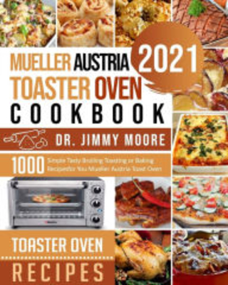 Mueller Austria Toaster Oven Cookbook 2021 500 Simple Tasty Broiling Toasting or Baking Recipes for You Mueller Austria Toast Oven Dr Jimmy Moore Au - geoffrey anderson