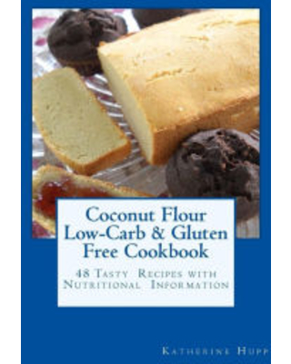 Coconut Flour Low-Carb & Gluten Free Cookbook: 48 Tasty Recipes with Nutritional Information Katherine Hupp Author