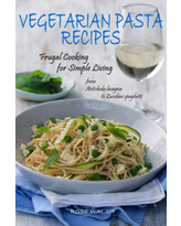 Vegetarian Pasta Recipes: Frugal Cooking for Simple Living: from Artichoke Lasagna to Zucchini Spaghetti Rose Walsh Author