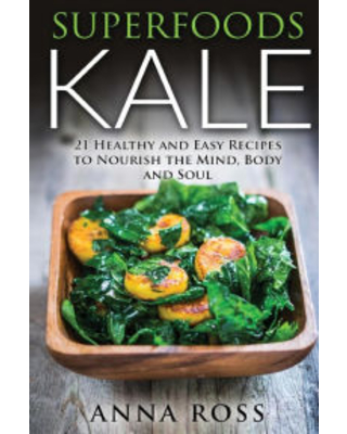 Superfoods Kale: 21 Healthy and Easy Recipes to Nourish the Mind, Body and Soul Anna Ross Author