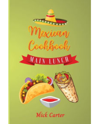 The Mexican Cookbook - Main and Lunch: 40 Easy and Tasty Recipes for Real Home Cooking. Bring to the Table the Authentic Taste and Flavors of Mexican