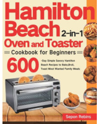 Hamilton Beach 2-in-1 Oven and Toaster Cookbook for Beginners: 600-Day Simple Savory Hamilton Beach Recipes to Bake, Broil, Toast Most Wanted Family M