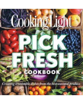 Cooking Light Pick Fresh Cookbook: Creating Big Flavors from the Freshest Produce Cooking Light Author