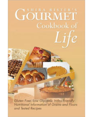 Gourmet Cookbook of Life: Gluten Free, Low Glycemic Index Friendly Nutritional Information of Grains and Flours and Tested Recipes Shira Rister Author