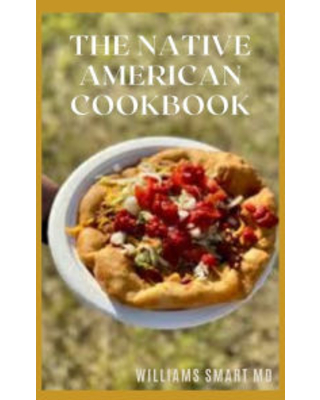 THE NATIVE AMERICAN COOKBOOK: The Complete Guide To A Classic Way And Manner Of Cooking WILLIAMS SMART Author