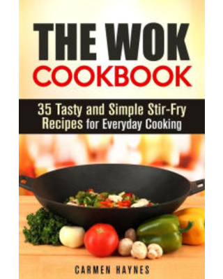 The Wok Cookbook: 35 Tasty and Simple Stir-Fry Recipes for Everyday Cooking (Authentic Meals) Carmen Haynes Author
