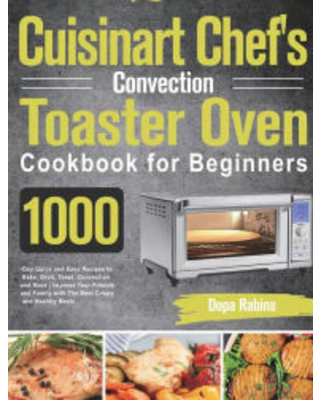 Cuisinart Chef's Convection Toaster Oven Cookbook for Beginners: 1000-Day Quick and Easy Recipes to Bake, Broil, Toast, Convection and More Impress Yo