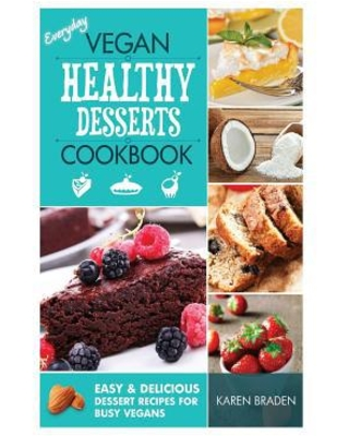 Everyday Vegan Healthy Desserts Cookbook : Easy and Delicious Dessert Recipes for Busy Vegans