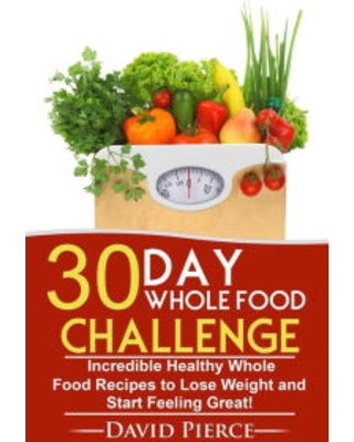 30 Day Whole Food Challenge: Incredible Healthy Whole Food Recipes to Lose Weight and Start Feeling Great! David Pierce Author