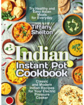 Indian Instant Pot Cookbook: Classic and Modern Indian Recipes for Your Electric Pressure Cooker. Try Healthy and Easy Asian Meals for Everyday (Asian