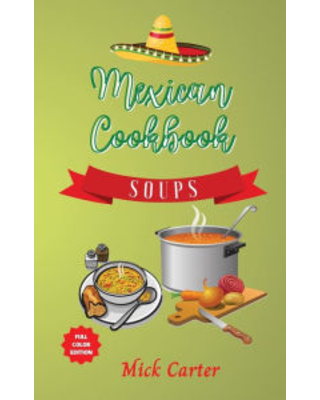 The Mexican Cookbook - Soups: 40+ Easy and Tasty Recipes for Real Home Cooking. Bring to the Table the Authentic Taste and Flavors of Mexican Cuisine