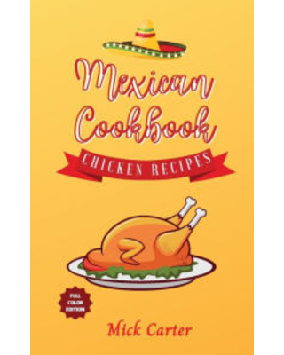 The Mexican Cookbook - Chicken Recipes: 40+ Easy and Tasty Recipes for Real Home Cooking. Bring to the Table the Authentic Taste and Flavors of Mexica