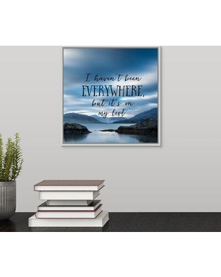 """Ebern Designs 'I Haven't Been Everywhere - Sentiment' Textual Art Print on Canvas W001022491 Format: White Framed Size: 11.7"""" H x 11.7"""" W x 1.75"""" D"""