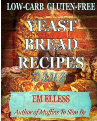 Low-Carb Gluten-Free Yeast Bread Recipes To Slim By: For Weight Loss, Diabetic and Gluten-Free Diets M.L. Smith Author