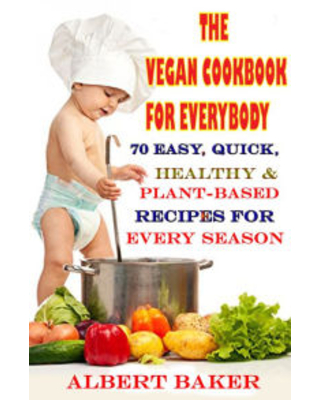 The Vegan Cookbook For Everybody: 70 Easy, Quick, Healthy And Plant-Based Recipes For Every Season Albert Baker Author