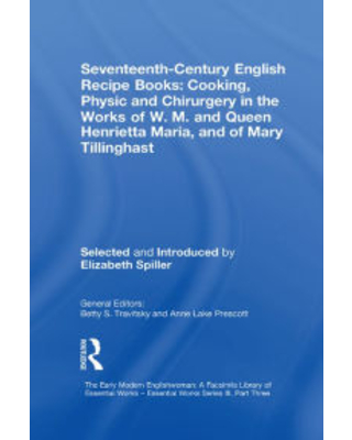 Seventeenth-Century English Recipe Books: Cooking, Physic and Chirurgery in the Works of W.M. and Queen Henrietta Maria, and of Mary Tillinghast: Esse