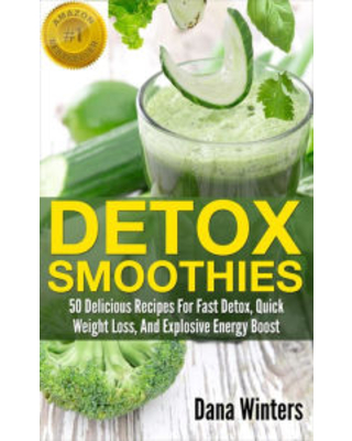 Detox Smoothies : 50 Delicious Recipes For Fast Detox, Quick Weight Loss, And Explosive Energy Boost Dana Winters Author