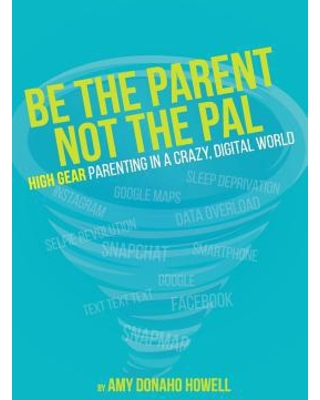 Be the Parent, Not the Pal : High Gear Parenting Tips in a Crazy, Digital World