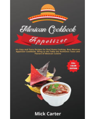 The Mexican Cookbook - Appetizer: 40+ Easy and Tasty Recipes for Real Home Cooking. Best Mexican Appetizer Cookbook. Bring to the Table the Authentic