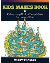 Kids Mazes Book: Kids Activity Book of Crazy Mazes for Hours of Fun! Missy Thomas Author