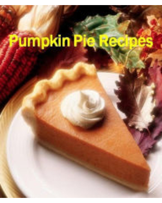 Reference CookBook about Pumpkin Pie Recipes - That Is A Must Have At Any Holiday Meal It's Pumpkin Pie! FYI Author