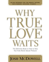 Why True Love Waits : The Definitive Book on How to Help Your Kids Resist Sexual Pressure