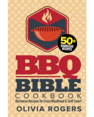 BBQ Bible Cookbook (3rd Edition): Over 50 Barbecue Recipes for Every Meathead & Grill Lover! (BBQ Cookbook) Olivia Rogers Author