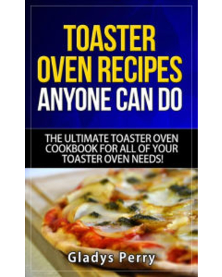 Toaster Oven Recipes Anyone Can Do: The Ultimate Toaster Oven Cookbook for All of Your Toaster Oven Needs! (Frigidaire toaster oven, Black Decker toas