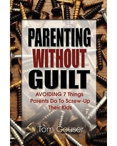 Parenting Without Guilt : Avoiding 7 Things Parents Do to Screw-Up Their Kids