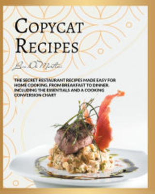 Copycat Recipes: The Secret Restaurant Recipes Made Easy for Home Cooking, from Breakfast to Dinner. Including the Essentials and a Cooking Conversion