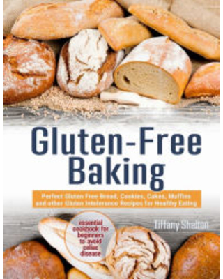 Gluten-Free Baking: Perfect Gluten Free Bread, Cookies, Cakes, Muffins and other Gluten Intolerance Recipes for Healthy Eating. The Essential Cookbook