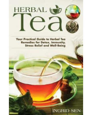 Herbal Tea: Your Practical Guide to Herbal Tea Remedies for Detox, Immunity, Stress Relief and Well-Being Ingrid Sen Author