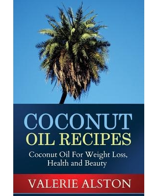 Coconut Oil Recipes : Coconut Oil for Weight Loss, Health and Beauty