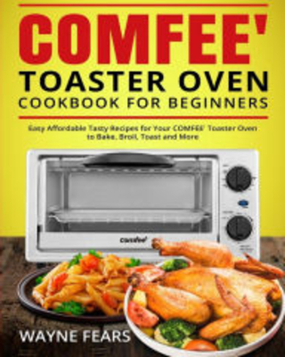 COMFEE' Toaster Oven Cookbook for Beginners: Easy Affordable Tasty Recipes for Your COMFEE' Toaster Oven to Bake, Broil, Toast and More Wayne Fears Au