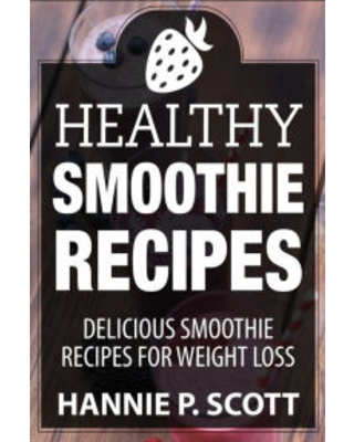 Healthy Smoothie Recipes: Delicious Smoothie Recipes for Weight Loss Hannie P. Scott Author