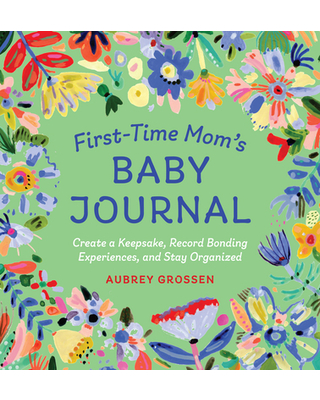 First-Time Mom's Baby Journal : Create a Keepsake, Record Bonding Experiences, and Stay Organized