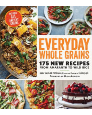 Everyday Whole Grains: 175 New Recipes from Amaranth to Wild Rice, Including Every Ancient Grain Ann Taylor Pittman Author