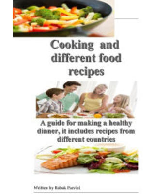 Cooking and different food recipes: A guide for making a healthy dinner, it includes recipes from different countries Babak Parvizi Author