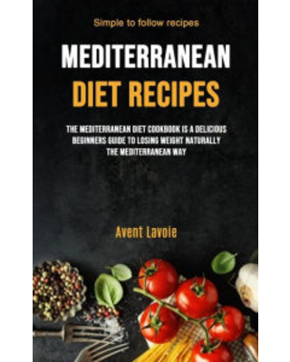 Mediterranean Diet Recipes: The Mediterranean Diet Cookbook Is A Delicious Beginners Guide To Losing Weight Naturally The Mediterranean Way (Simple To