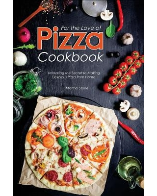 For the Love of Pizza Cookbook : Unlocking the Secret to Making Delicious Pizza from Home