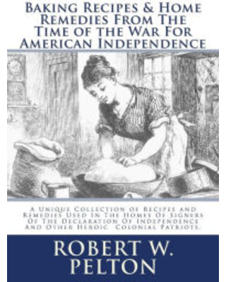 Baking Recipes & Home Remedies From The Time of the War For American Independence: Special Yorktown Edition Robert W. Pelton Author