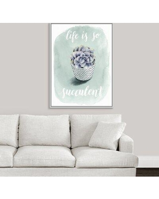 """Ebern Designs 'Life is Succulent I' Textual Art Print on Canvas W000101286 Size: 41.7"""" H x 31.7"""" W x 1.75"""" D Format: White Framed"""