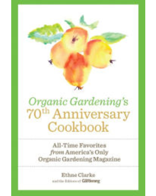 Organic Gardening's 70th Anniversary Cookbook: All-Time Favorites from America's Only Organic Gardening Magazine Ethne Clarke Author